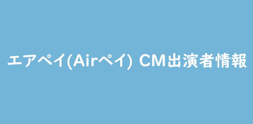 エアペイ(Airペイ) CMの出演者(外国人、女優)の情報